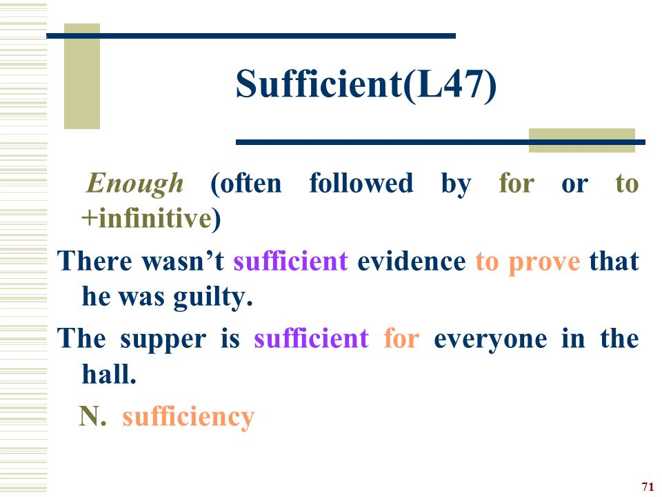 Sufficient(L47) Enough (often followed by for or to +infinitive)