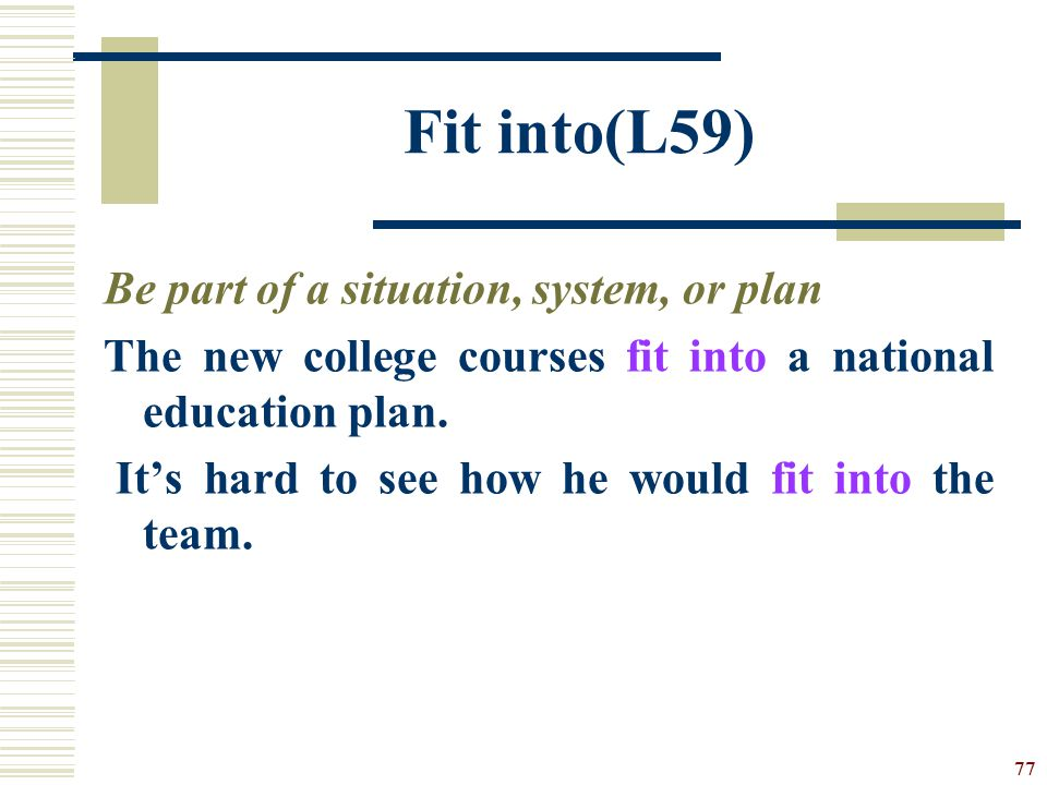 Fit into(L59) Be part of a situation, system, or plan