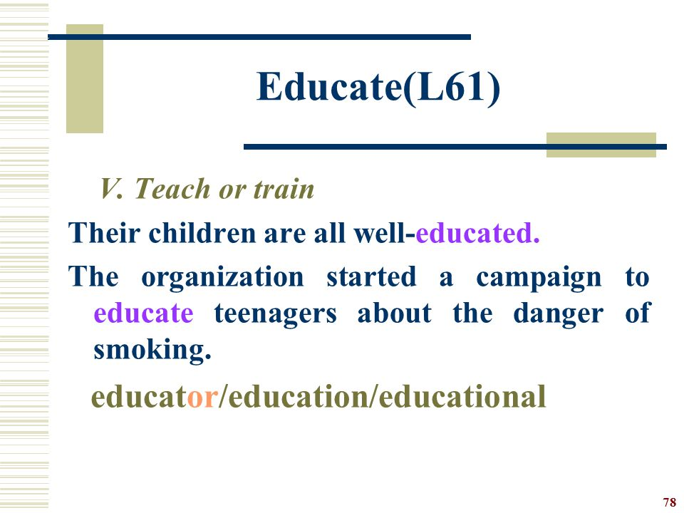 Educate(L61) V. Teach or train Their children are all well-educated.