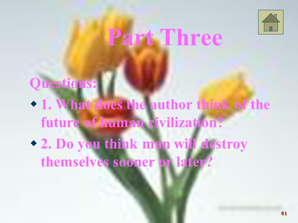 Part Three Questions: 1. What does the author think of the future of human civilization