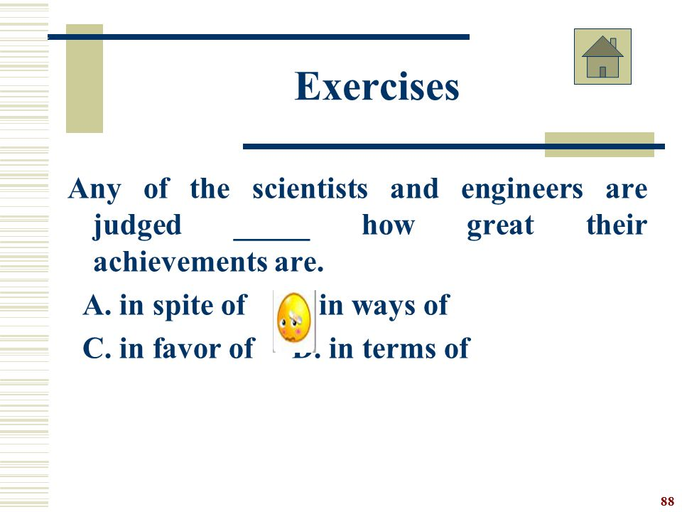 Exercises Any of the scientists and engineers are judged _____ how great their achievements are. A. in spite of B. in ways of.