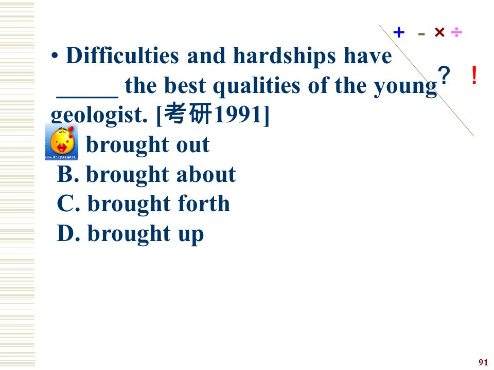 Difficulties and hardships have _____ the best qualities of the young