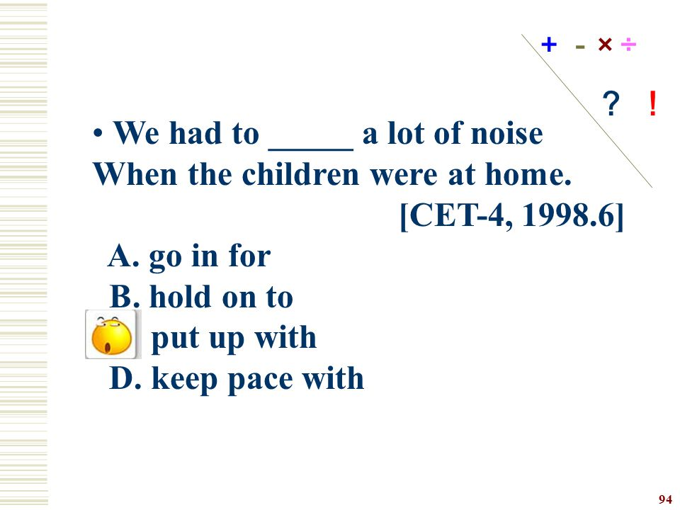 We had to _____ a lot of noise When the children were at home.