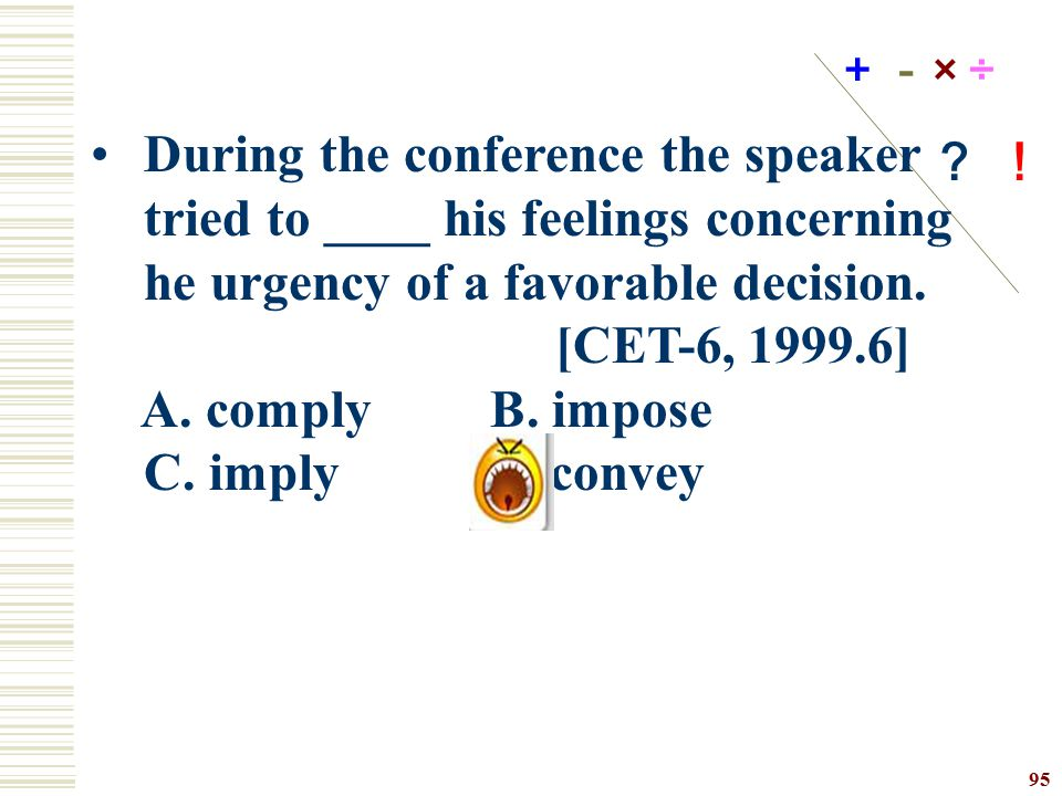 +-× ÷ ? ! During the conference the speaker tried to ____ his feelings concerning he urgency of a favorable decision.