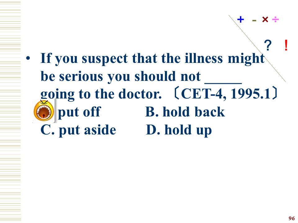+-× ÷ ? ! If you suspect that the illness might be serious you should not _____ going to the doctor. 〔CET-4, 1995.1〕