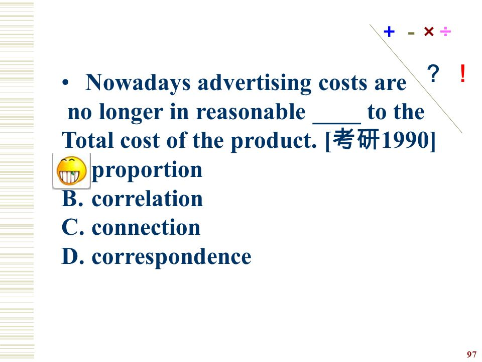 Nowadays advertising costs are no longer in reasonable ____ to the