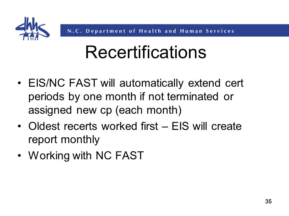 Recertifications EIS/NC FAST will automatically extend cert periods by one month if not terminated or assigned new cp (each month)