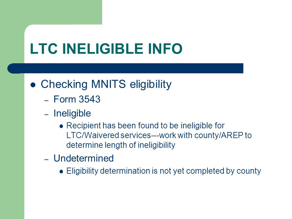 LTC INELIGIBLE INFO Checking MNITS eligibility Form 3543 Ineligible