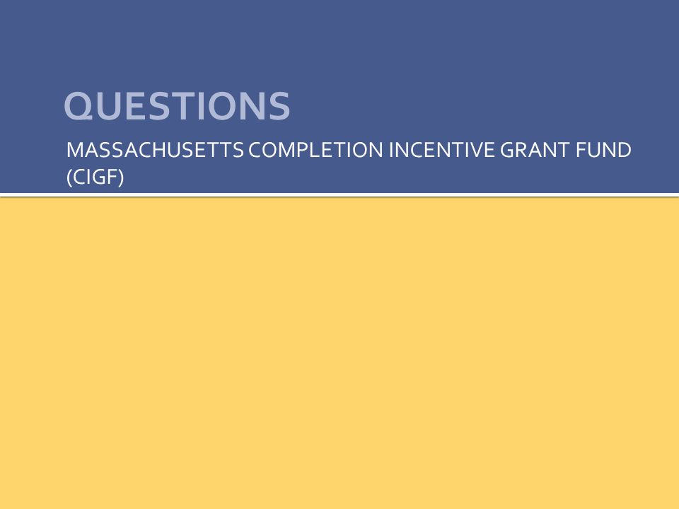 QUESTIONS MASSACHUSETTS COMPLETION INCENTIVE GRANT FUND (CIGF)