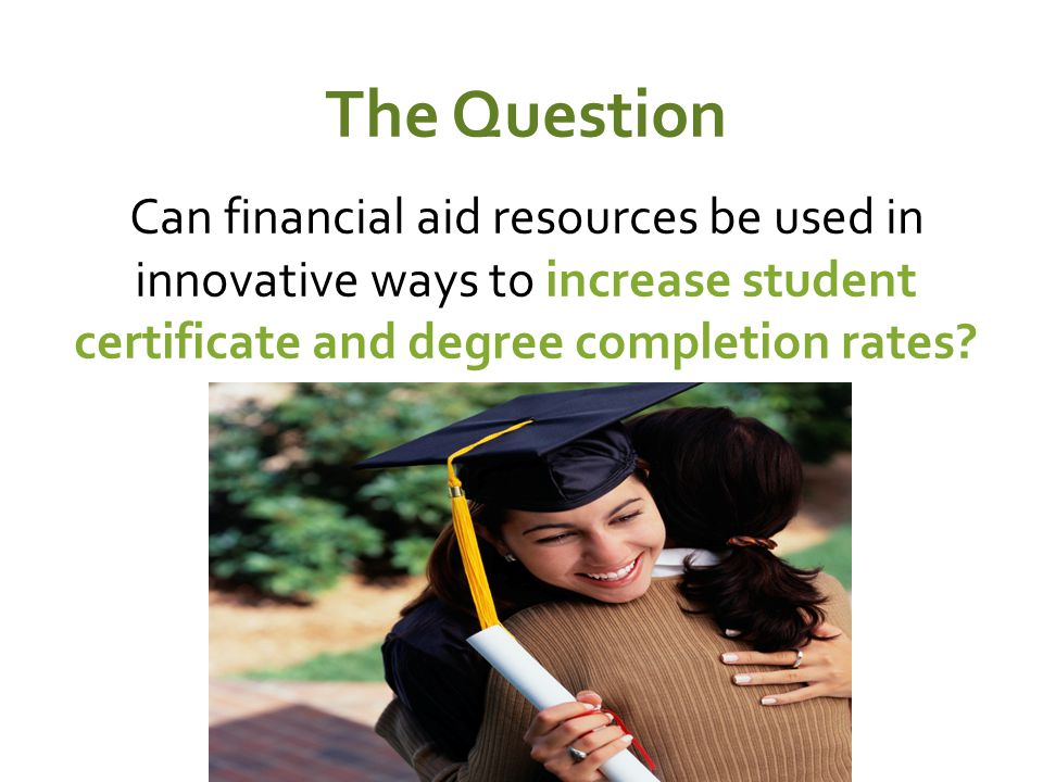 The Question Can financial aid resources be used in innovative ways to increase student certificate and degree completion rates