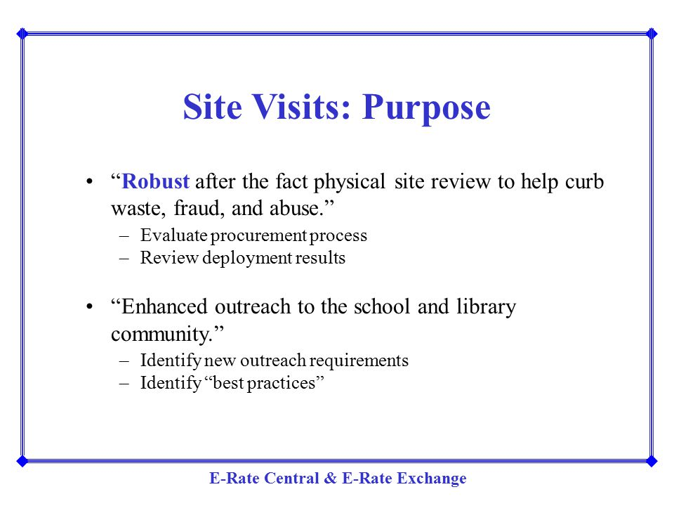 Site Visits: Purpose Robust after the fact physical site review to help curb waste, fraud, and abuse.