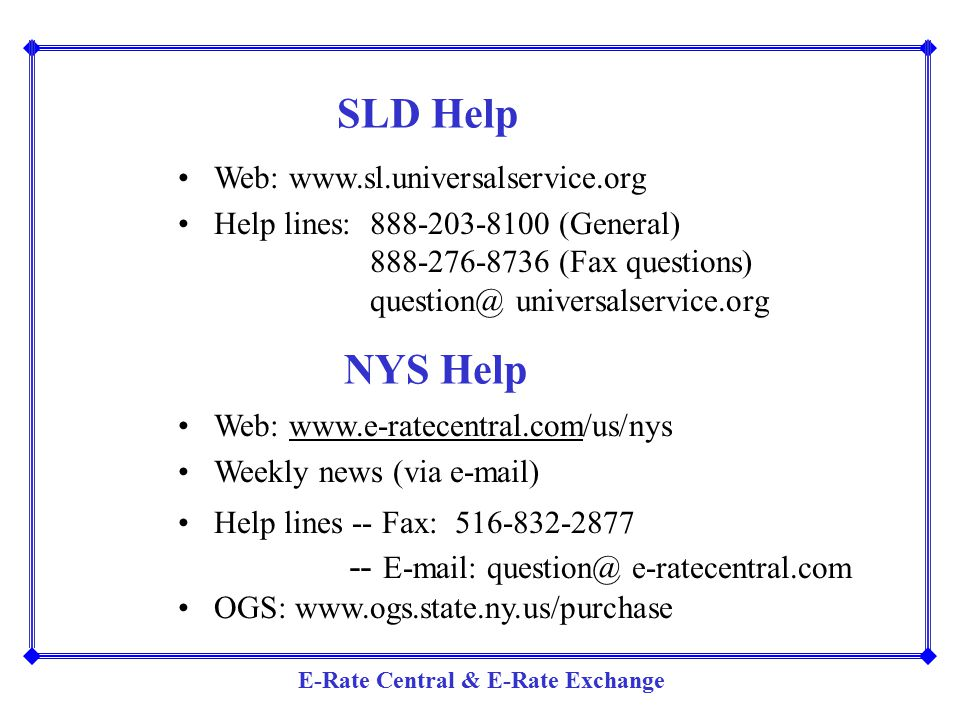 SLD Help Web: www.sl.universalservice.org. Help lines: 888-203-8100 (General) 888-276-8736 (Fax questions)