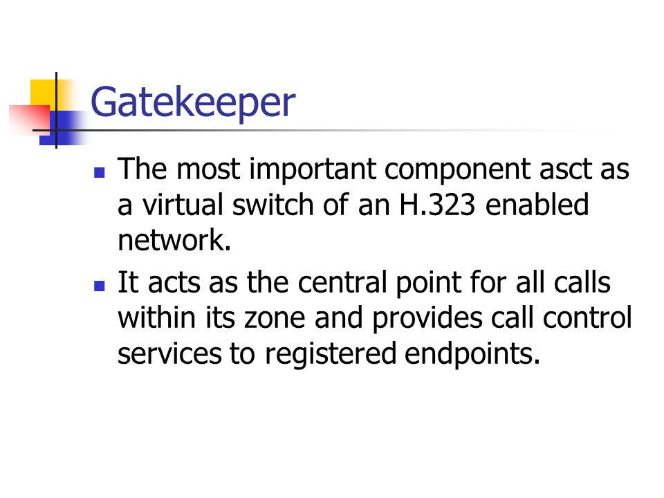 Gatekeeper The most important component asct as a virtual switch of an H.323 enabled network.