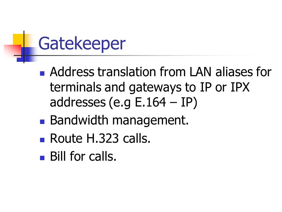 Gatekeeper Address translation from LAN aliases for terminals and gateways to IP or IPX addresses (e.g E.164 – IP)