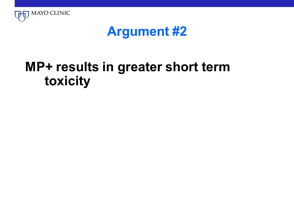 Argument #2 MP+ results in greater short term toxicity