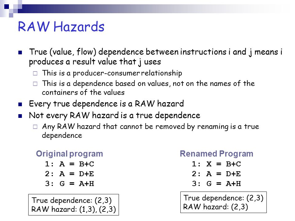 RAW Hazards True (value, flow) dependence between instructions i and j means i produces a result value that j uses.
