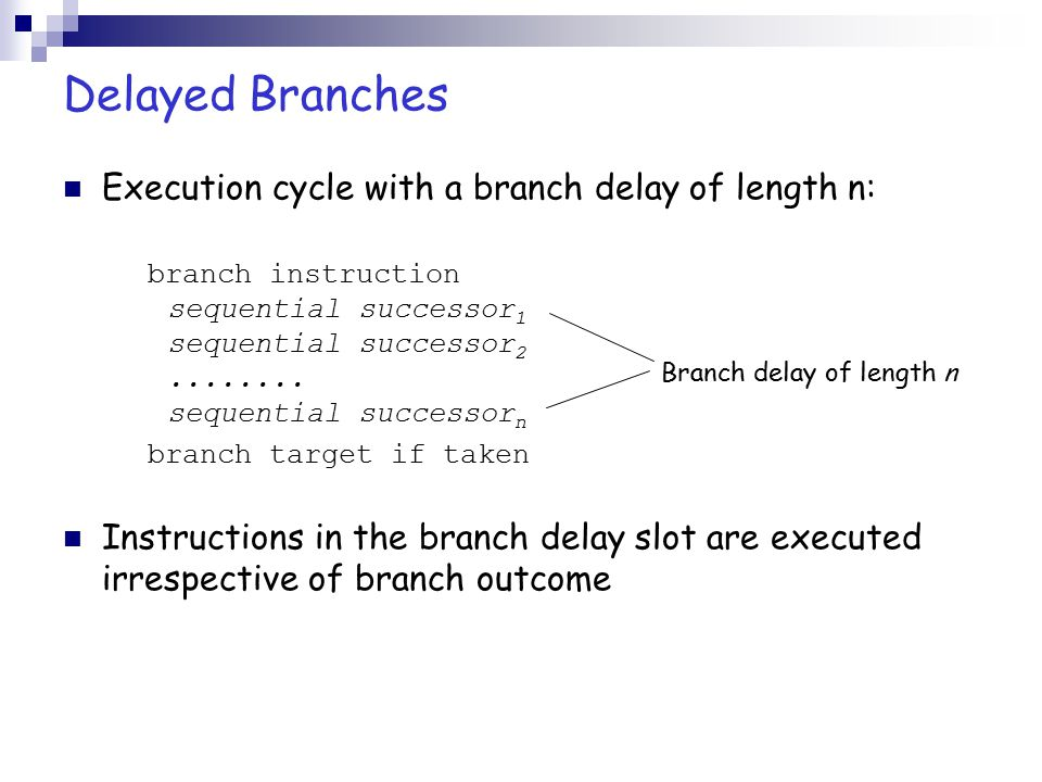 Delayed Branches Execution cycle with a branch delay of length n: