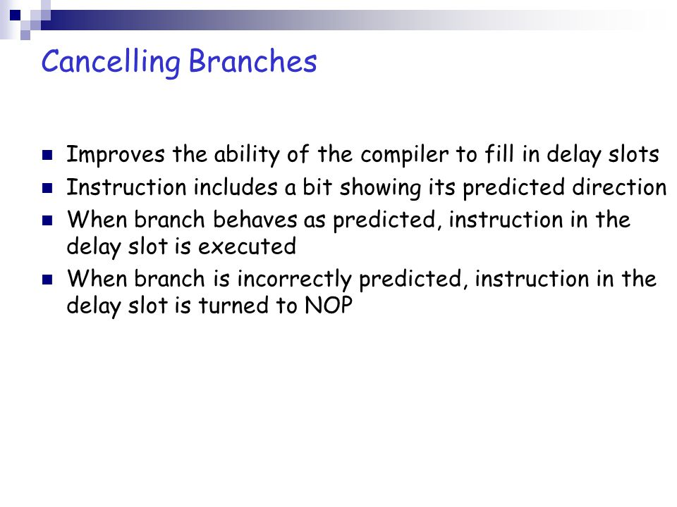 Cancelling Branches Improves the ability of the compiler to fill in delay slots. Instruction includes a bit showing its predicted direction.