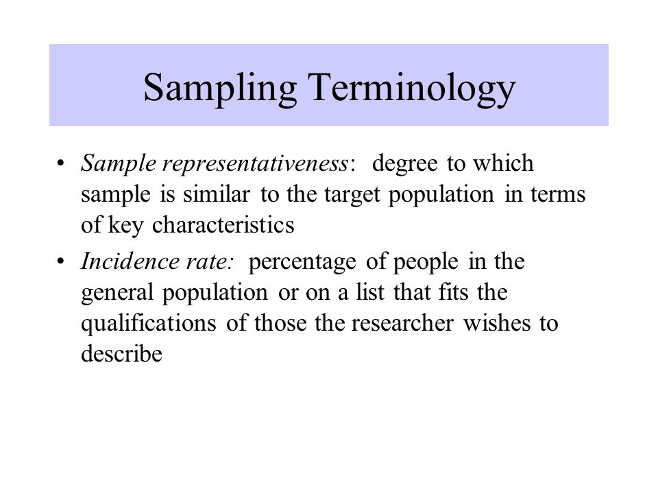 Sampling Terminology Sample representativeness: degree to which sample is similar to the target population in terms of key characteristics.