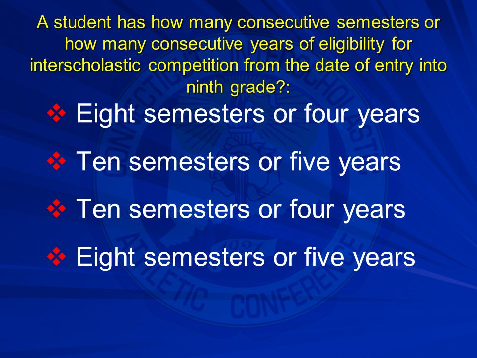 Eight semesters or four years Ten semesters or five years