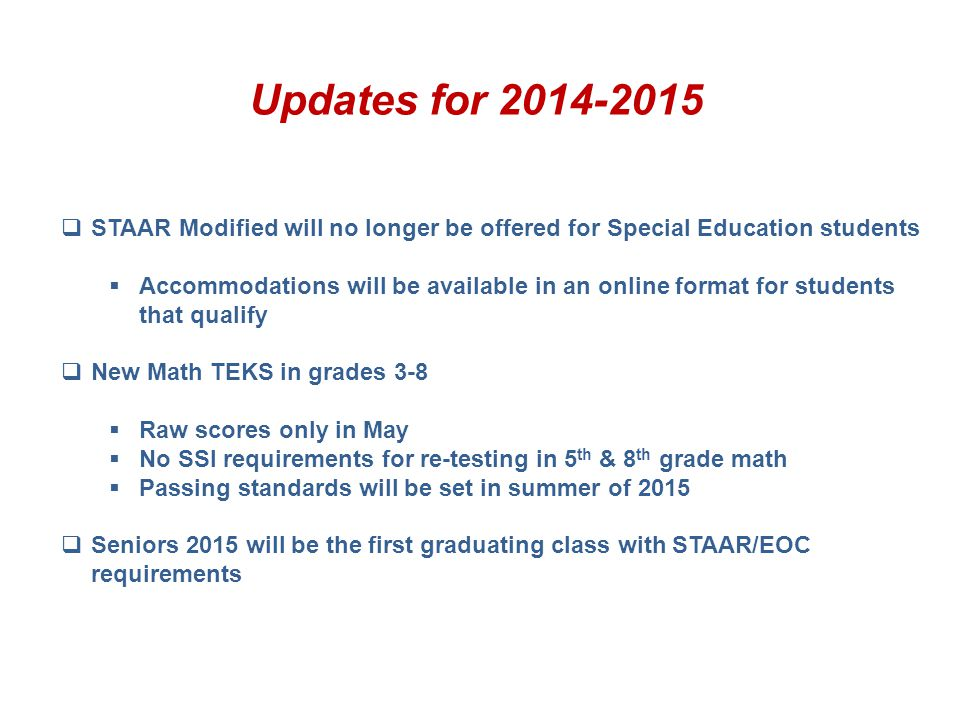 Updates for 2014-2015 STAAR Modified will no longer be offered for Special Education students.