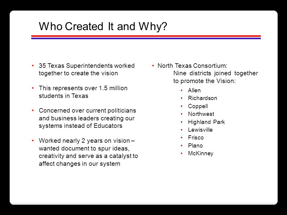 Who Created It and Why 35 Texas Superintendents worked together to create the vision. North Texas Consortium: