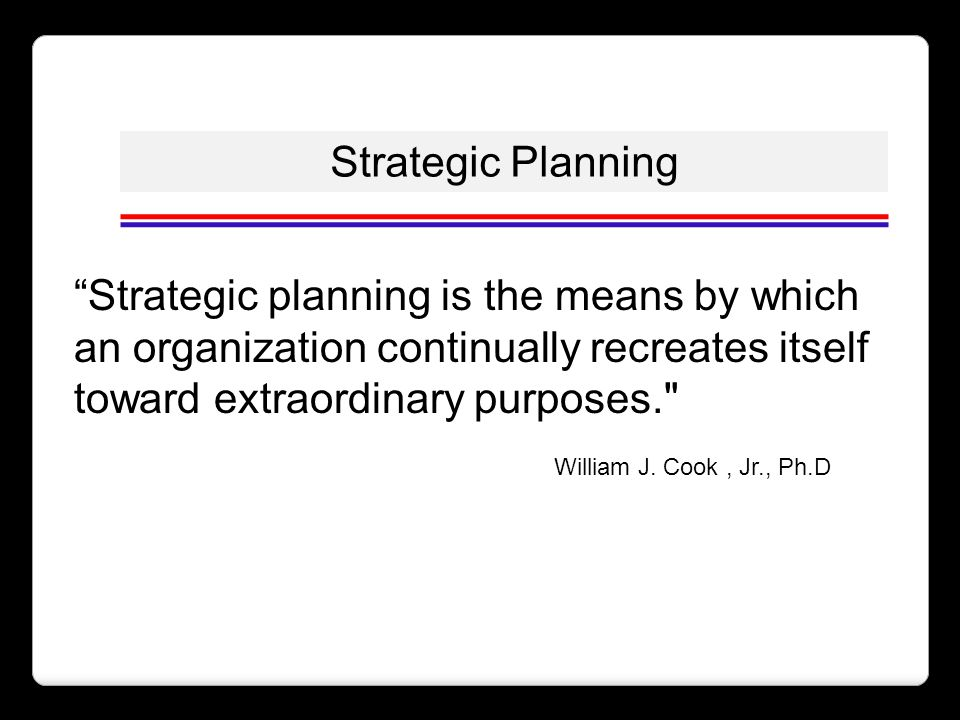 Strategic Planning Strategic planning is the means by which an organization continually recreates itself toward extraordinary purposes.
