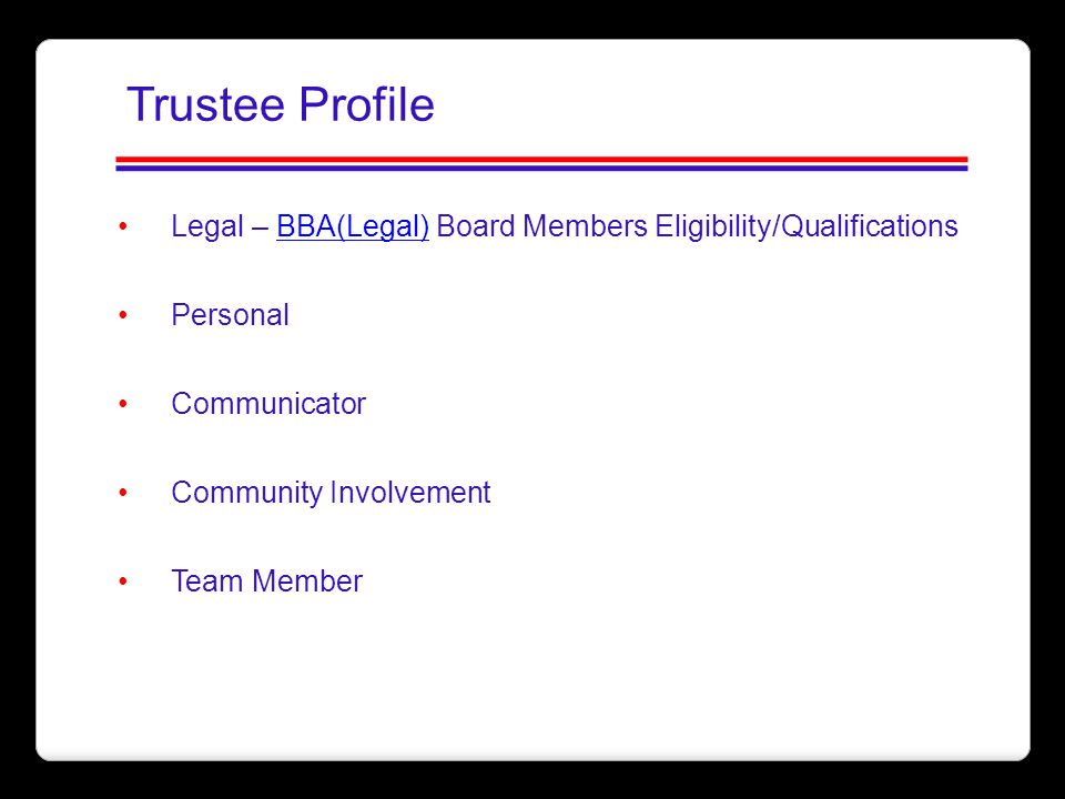 Trustee Profile Legal – BBA(Legal) Board Members Eligibility/Qualifications. Personal. Communicator.