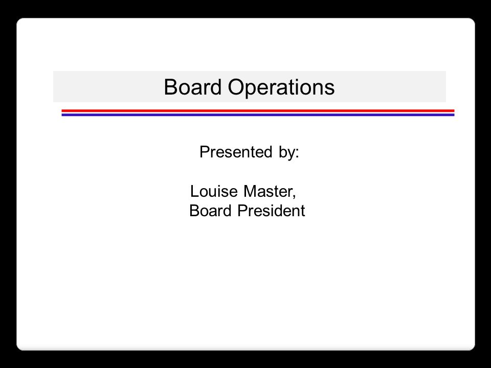 Board Operations Presented by: Louise Master, Board President