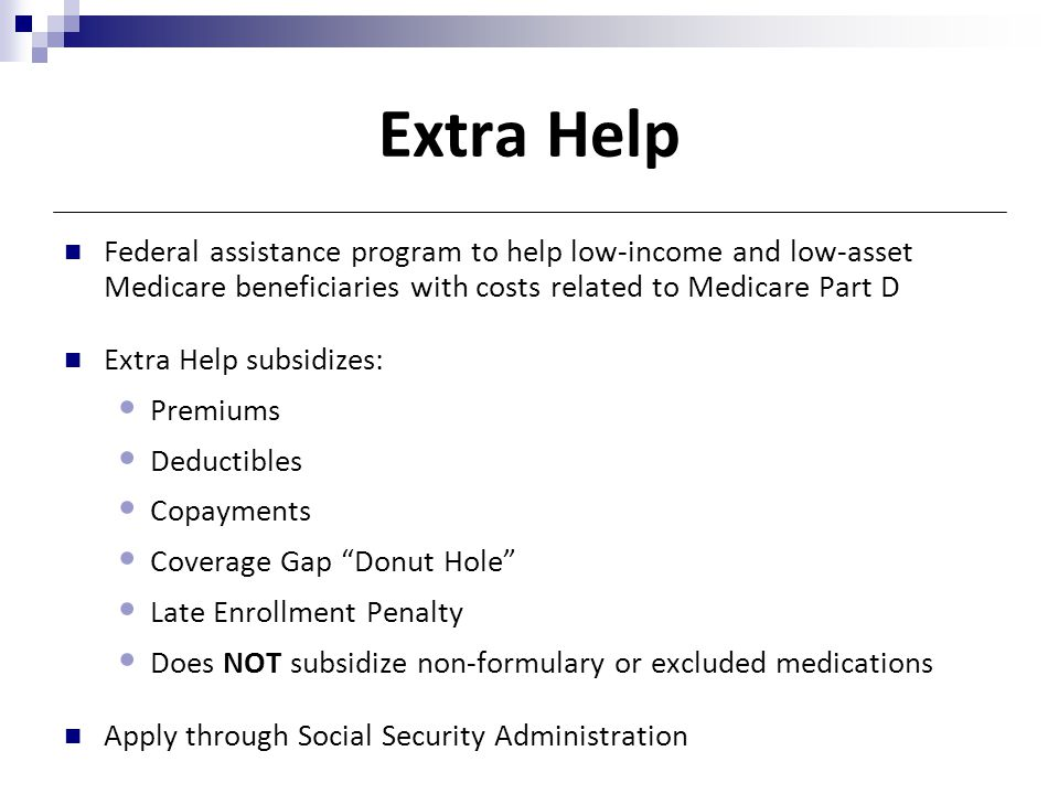 Extra Help Federal assistance program to help low-income and low-asset Medicare beneficiaries with costs related to Medicare Part D.