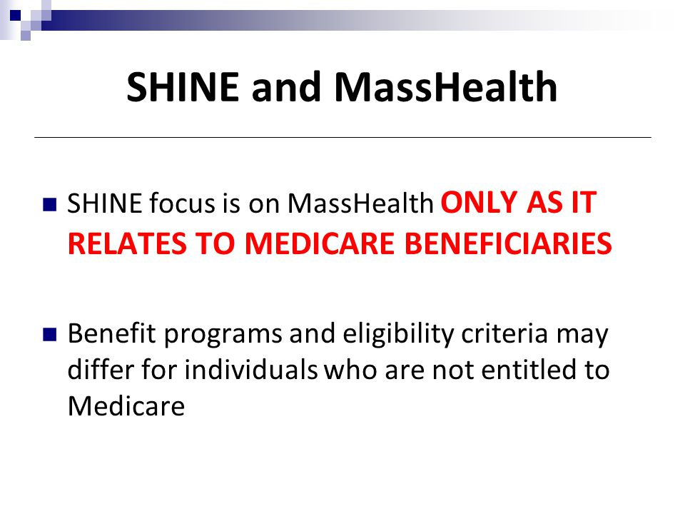 SHINE and MassHealth SHINE focus is on MassHealth ONLY AS IT RELATES TO MEDICARE BENEFICIARIES.