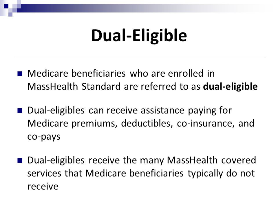 Dual-Eligible Medicare beneficiaries who are enrolled in MassHealth Standard are referred to as dual-eligible.