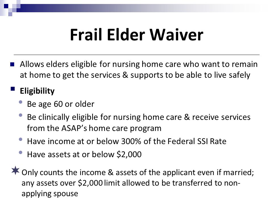 Frail Elder Waiver Allows elders eligible for nursing home care who want to remain at home to get the services & supports to be able to live safely.