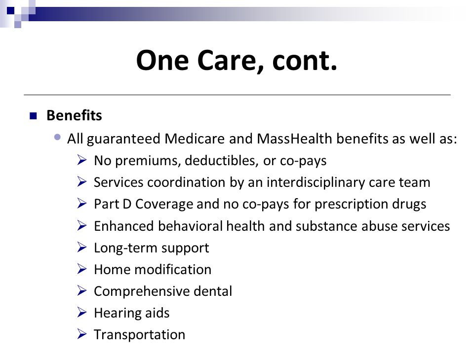 One Care, cont. Benefits. All guaranteed Medicare and MassHealth benefits as well as: No premiums, deductibles, or co-pays.
