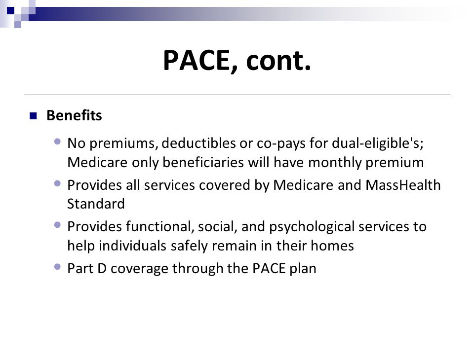 PACE, cont. Benefits. No premiums, deductibles or co-pays for dual-eligible s; Medicare only beneficiaries will have monthly premium.