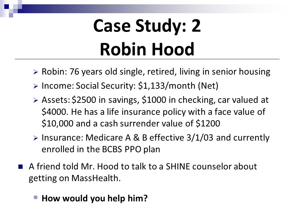 Case Study: 2 Robin Hood Robin: 76 years old single, retired, living in senior housing. Income: Social Security: $1,133/month (Net)