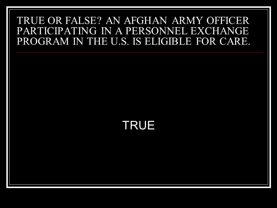 TRUE OR FALSE AN AFGHAN ARMY OFFICER PARTICIPATING IN A PERSONNEL EXCHANGE PROGRAM IN THE U.S. IS ELIGIBLE FOR CARE.