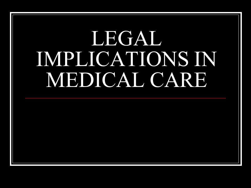 LEGAL IMPLICATIONS IN MEDICAL CARE