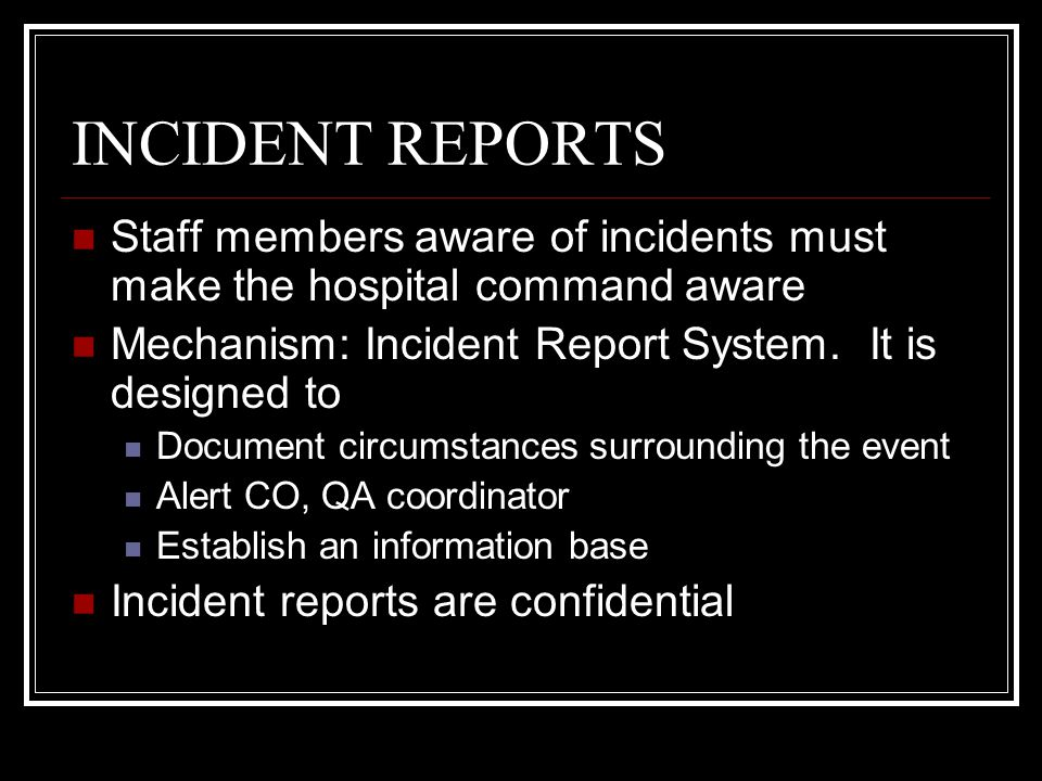 INCIDENT REPORTS Staff members aware of incidents must make the hospital command aware. Mechanism: Incident Report System. It is designed to.