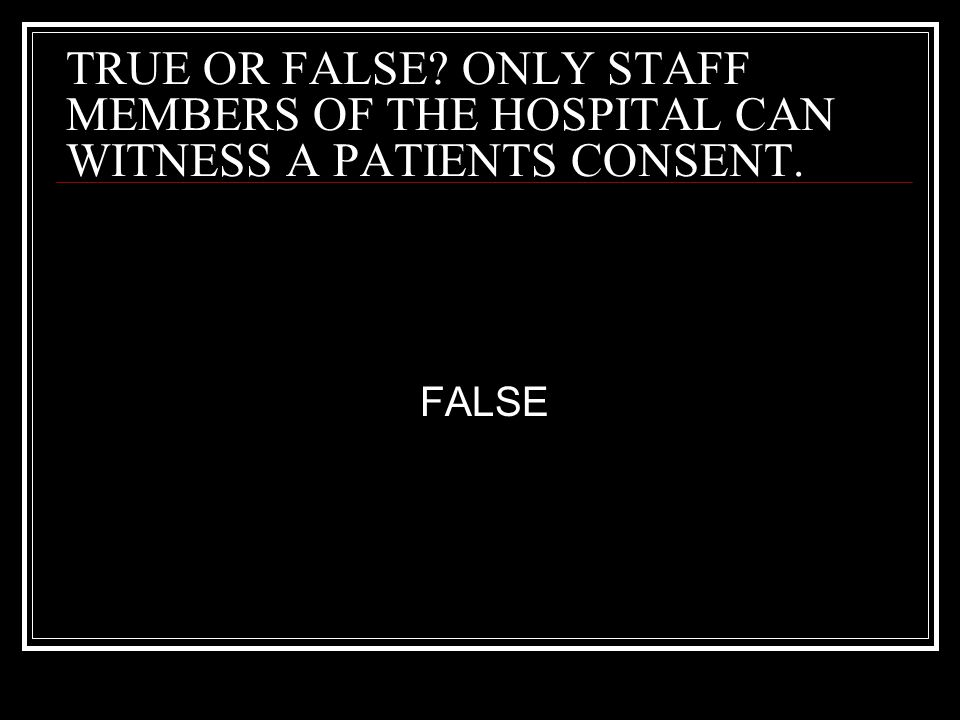 TRUE OR FALSE ONLY STAFF MEMBERS OF THE HOSPITAL CAN WITNESS A PATIENTS CONSENT.