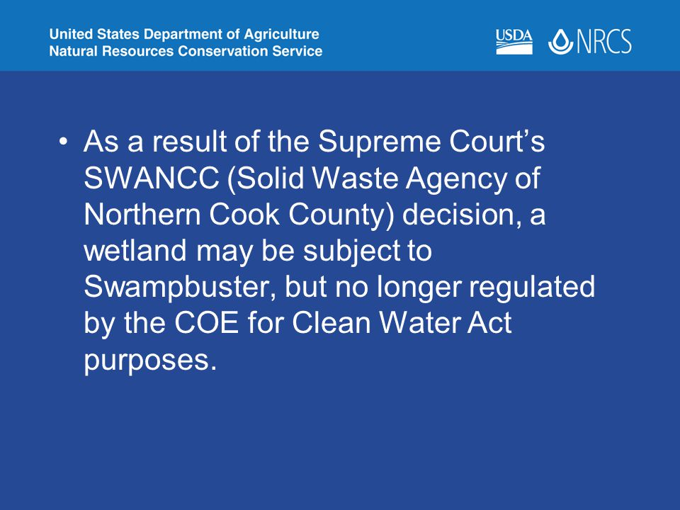 As a result of the Supreme Court's SWANCC (Solid Waste Agency of Northern Cook County) decision, a wetland may be subject to Swampbuster, but no longer regulated by the COE for Clean Water Act purposes.