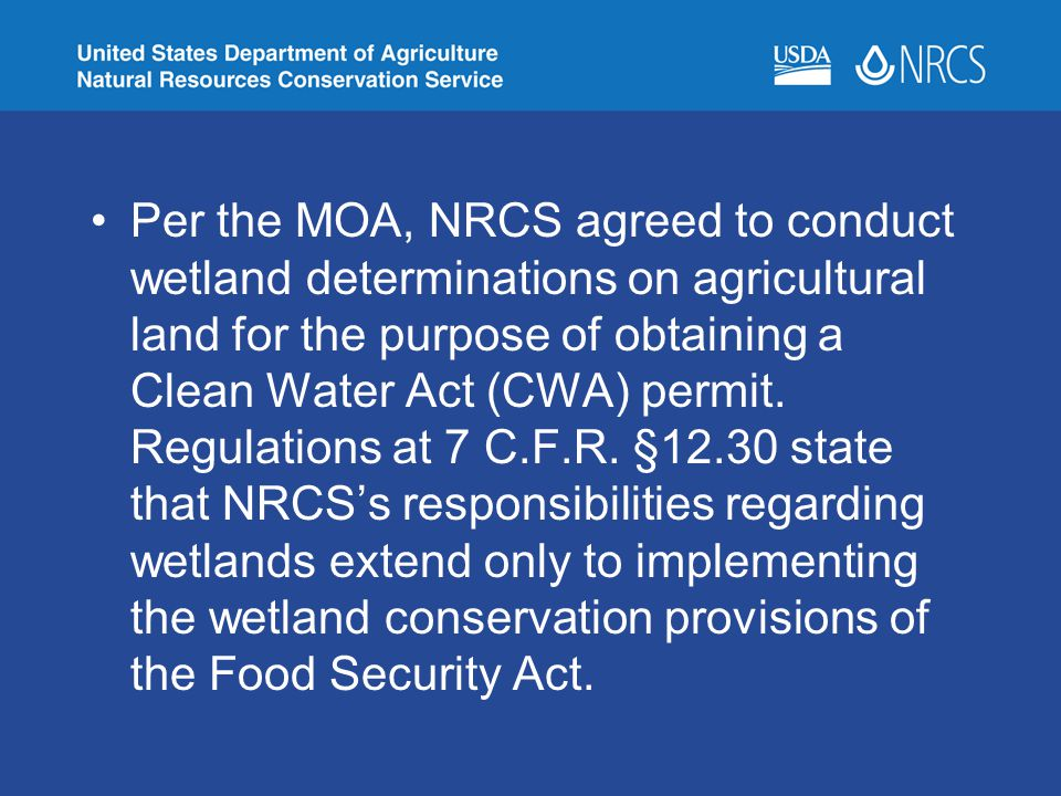 Per the MOA, NRCS agreed to conduct wetland determinations on agricultural land for the purpose of obtaining a Clean Water Act (CWA) permit.