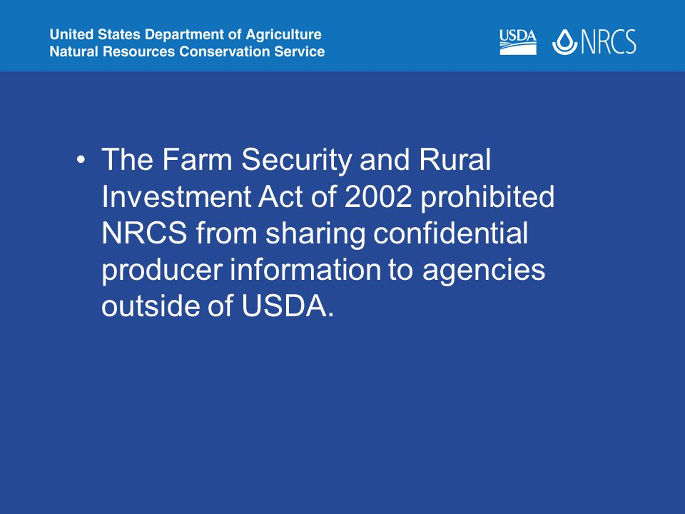 The Farm Security and Rural Investment Act of 2002 prohibited NRCS from sharing confidential producer information to agencies outside of USDA.