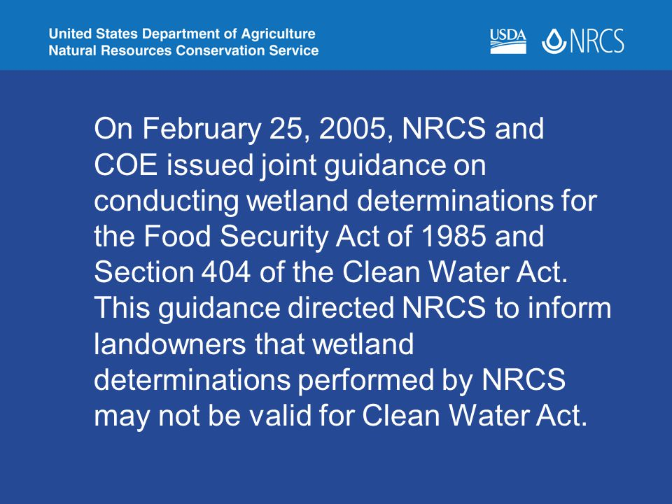 On February 25, 2005, NRCS and COE issued joint guidance on conducting wetland determinations for the Food Security Act of 1985 and Section 404 of the Clean Water Act.
