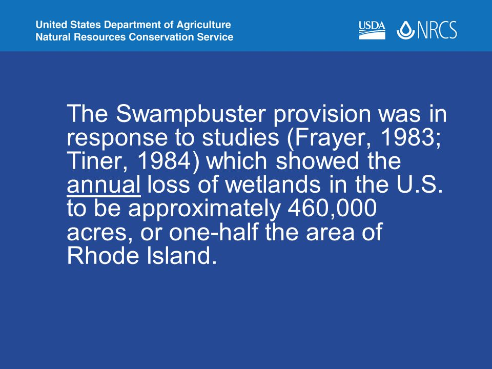 The Swampbuster provision was in response to studies (Frayer, 1983; Tiner, 1984) which showed the annual loss of wetlands in the U.S.