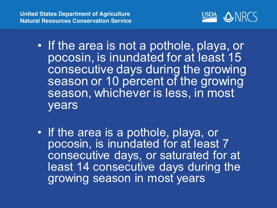 If the area is not a pothole, playa, or pocosin, is inundated for at least 15 consecutive days during the growing season or 10 percent of the growing season, whichever is less, in most years