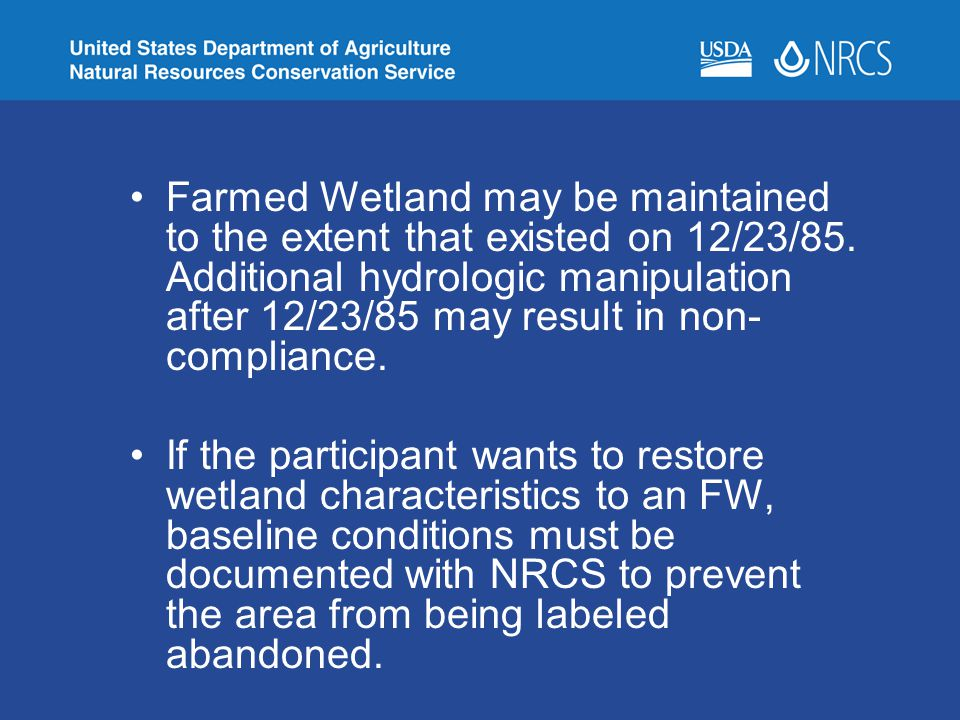 Farmed Wetland may be maintained to the extent that existed on 12/23/85. Additional hydrologic manipulation after 12/23/85 may result in non-compliance.