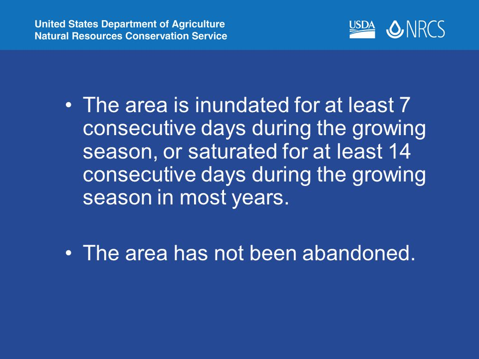 The area is inundated for at least 7 consecutive days during the growing season, or saturated for at least 14 consecutive days during the growing season in most years.