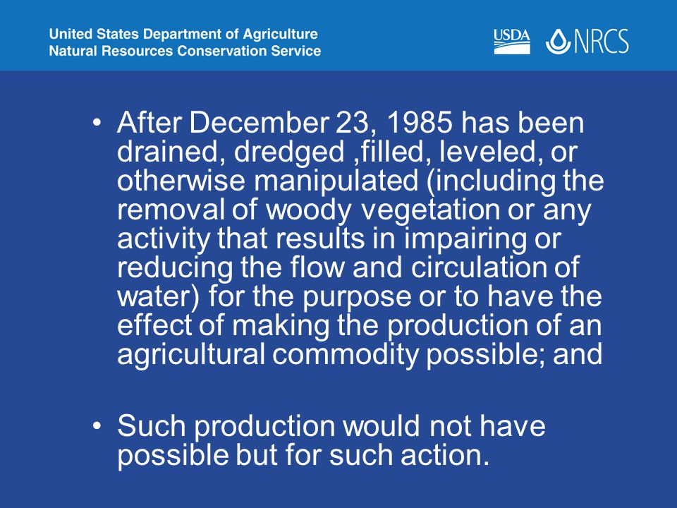 After December 23, 1985 has been drained, dredged ,filled, leveled, or otherwise manipulated (including the removal of woody vegetation or any activity that results in impairing or reducing the flow and circulation of water) for the purpose or to have the effect of making the production of an agricultural commodity possible; and