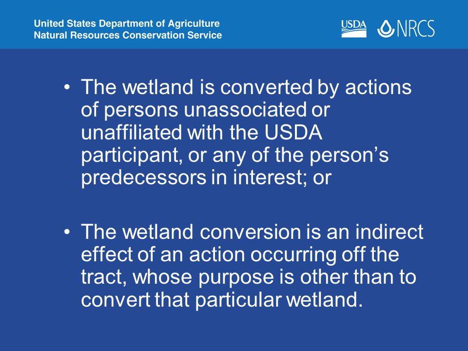 The wetland is converted by actions of persons unassociated or unaffiliated with the USDA participant, or any of the person's predecessors in interest; or